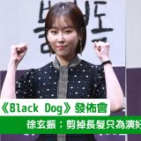 【《Black Dog》發佈會】徐玄振:剪掉長髮只為演好「慫包社會新人」