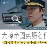 《The King:永遠的君主》為何以大韓帝國叫「Corea」而不是「Korea」?