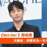 【《Watcher》发布会】徐康俊:想要成为一名不挑题材的演员!