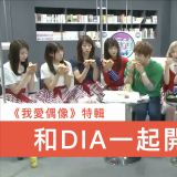《我愛偶像》特輯 和DIA一起開派對吧!