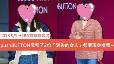 【2018 S/S HERA首爾時裝週】pushBUTTON吸引了2位「消失的女人」都要現身捧場~