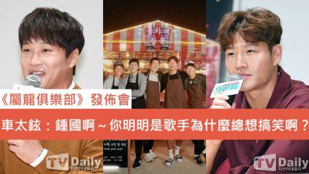 《屬龍俱樂部》發佈會 車太鉉:鍾國啊~你明明是歌手 為什麼總想搞笑而不想著好好唱歌?