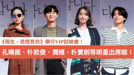 《現在,很想見你》舉行VIP試映會!孔曉振、朴敘俊、潤娥、朴寶劍等明星出席啦!